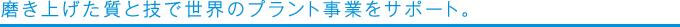 磨き上げた質と技で世界のプラント事業をサポート。